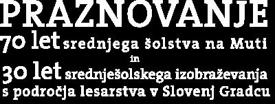PRAZNOVANJE 70 let srednjega šolstva na Muti in 30 let srednješolskega izobraževanja s področja lesarstva v Slovenj Gradcu